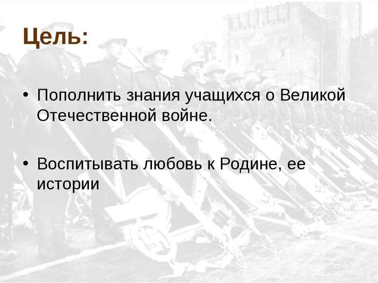 Цель: Пополнить знания учащихся о Великой Отечественной войне. Воспитывать лю...