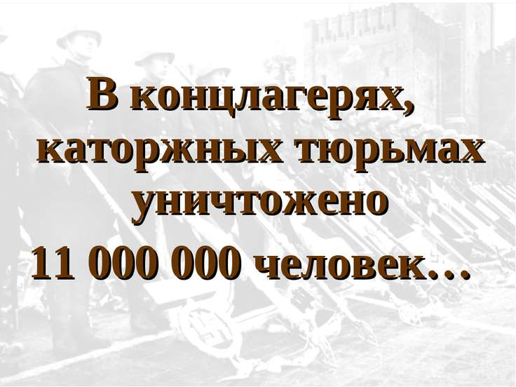 В концлагерях, каторжных тюрьмах уничтожено 11 000 000 человек…