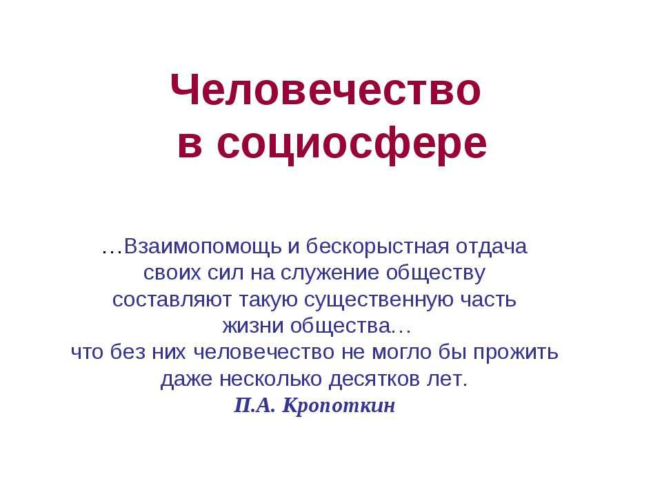 Человечество в социосфере …Взаимопомощь и бескорыстная отдача своих сил на сл...