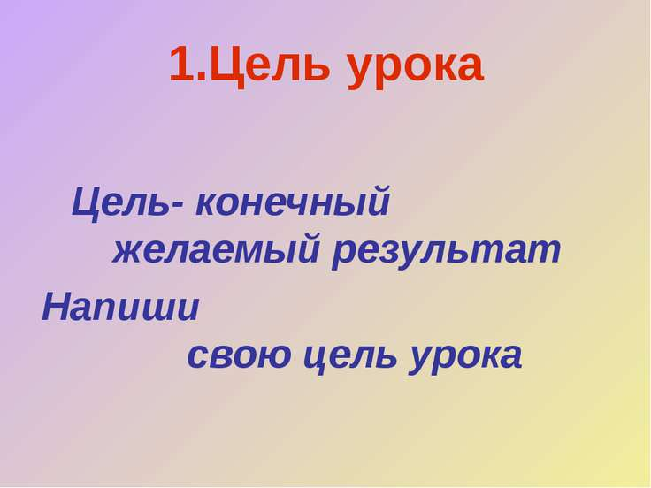1.Цель урока Цель- конечный желаемый результат Напиши свою цель урока
