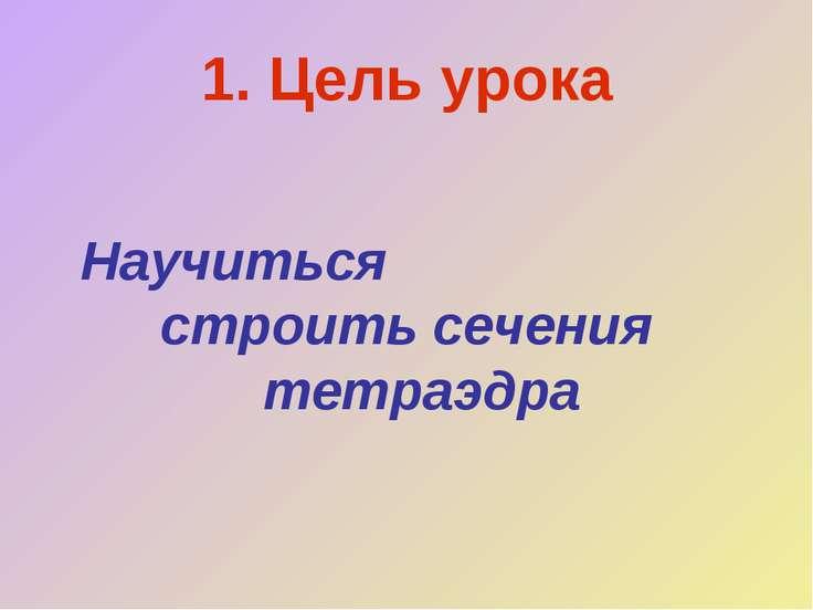 1. Цель урока Научиться строить сечения тетраэдра