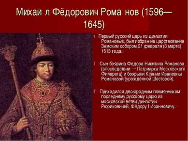 Михаи л Фёдорович Рома нов (1596—1645) ● Первый русский царь из династии Рома...