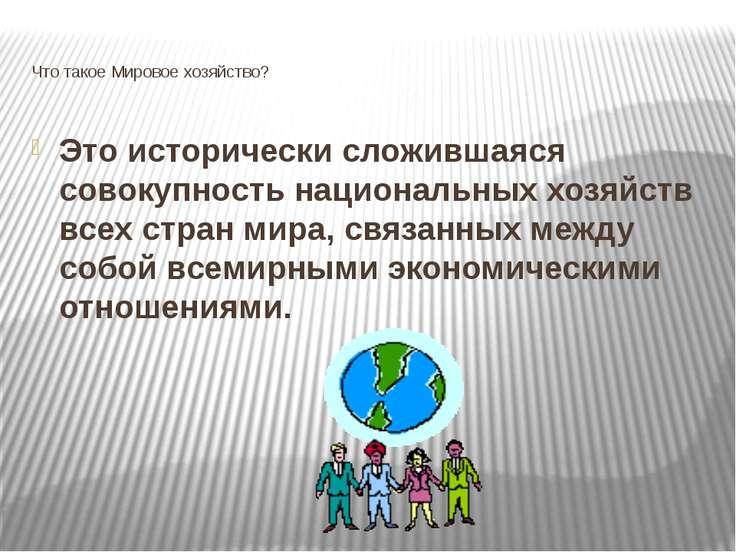 Что такое Мировое хозяйство? Это исторически сложившаяся совокупность национа...