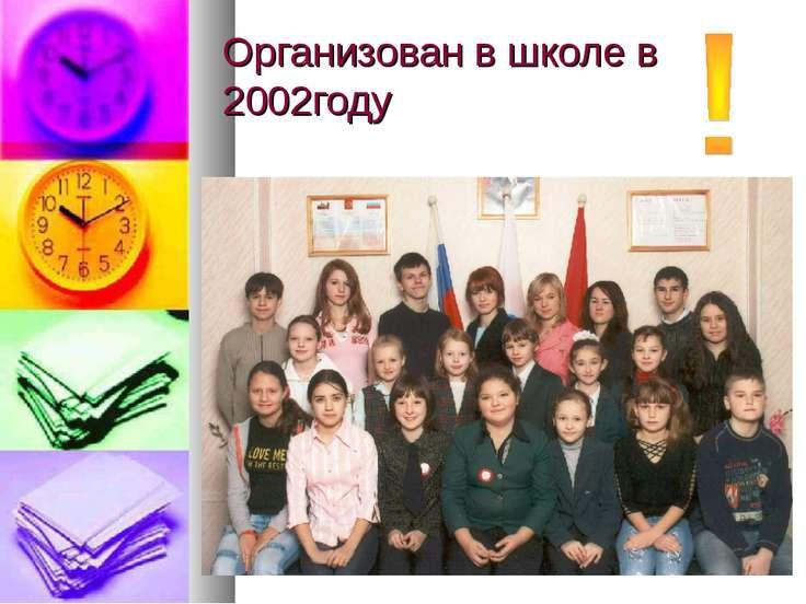 Организован в школе в 2002году