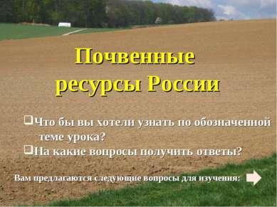 Почвенные ресурсы России Что бы вы хотели узнать по обозначенной теме урока? ...