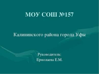 МОУ СОШ №157 Калининского района города Уфы Руководитель: Ермолаева Е.М.