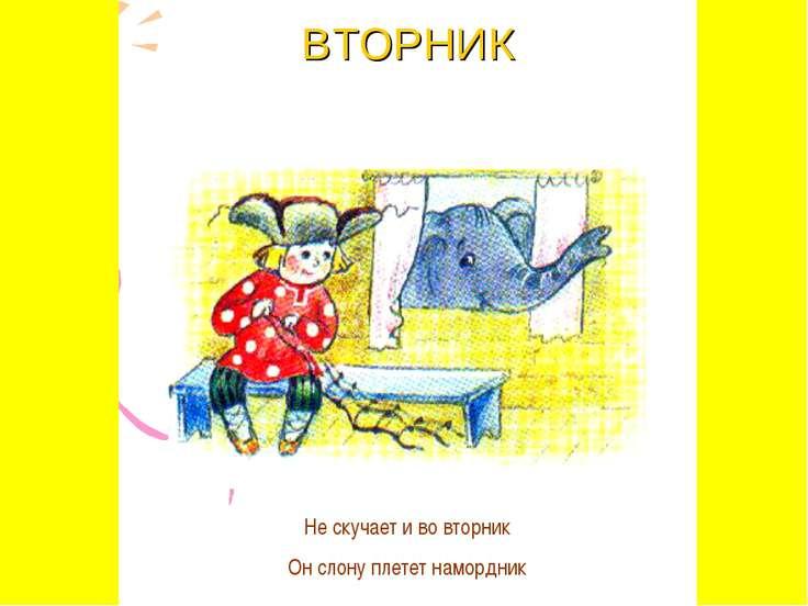 ВТОРНИК Не скучает и во вторник Он слону плетет намордник