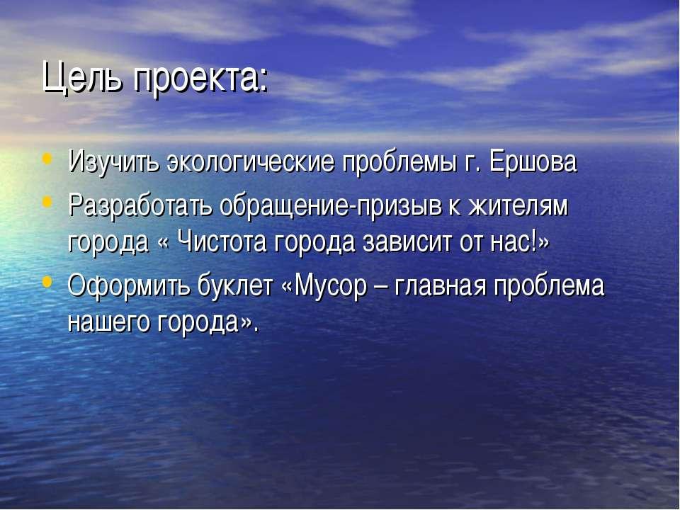 Цель проекта: Изучить экологические проблемы г. Ершова Разработать обращение-...