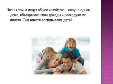 Члены семьи ведут общее хозяйство , живут в одном доме, объединяют свои доход...