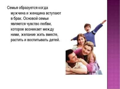 Семья образуется когда мужчина и женщина вступают в брак. Основой семьи являе...