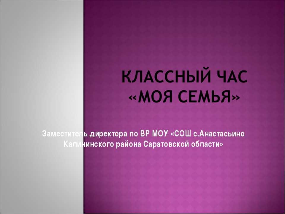 Заместитель директора по ВР МОУ «СОШ с.Анастасьино Калининского района Сарато...