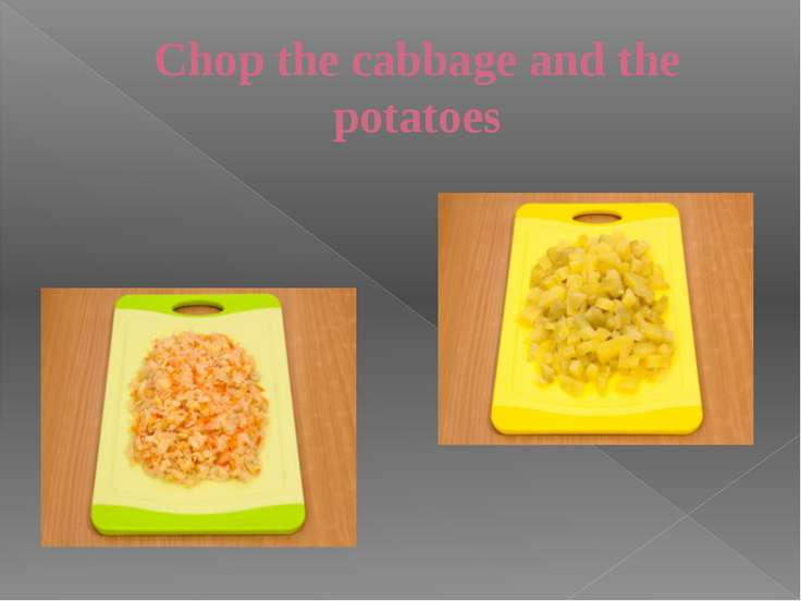 Chop the cabbage and the potatoes