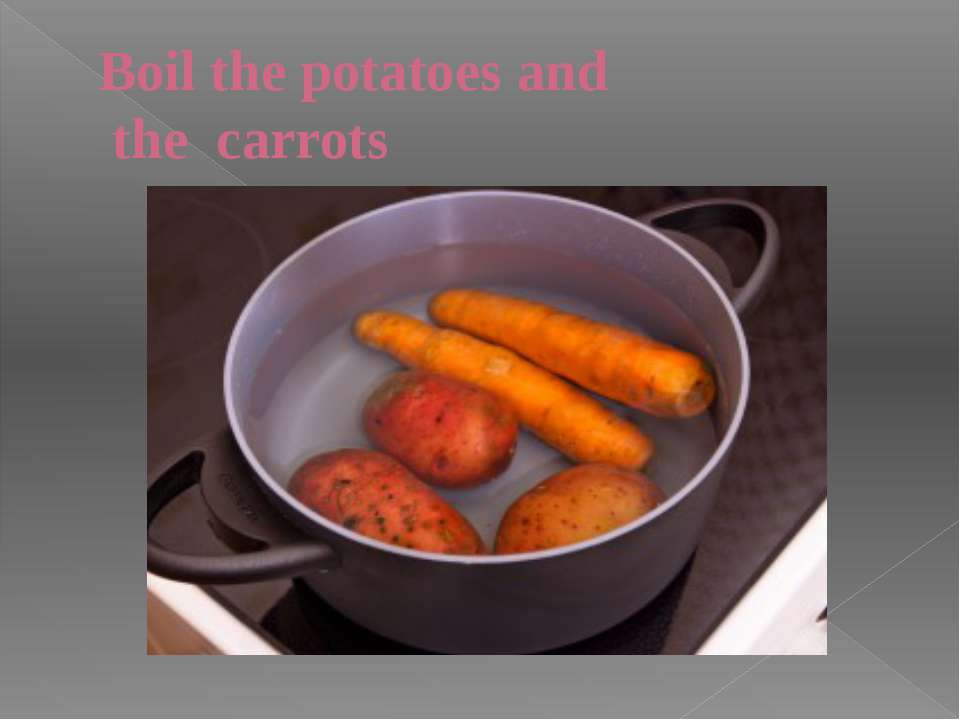 Boil the potatoes and the carrots