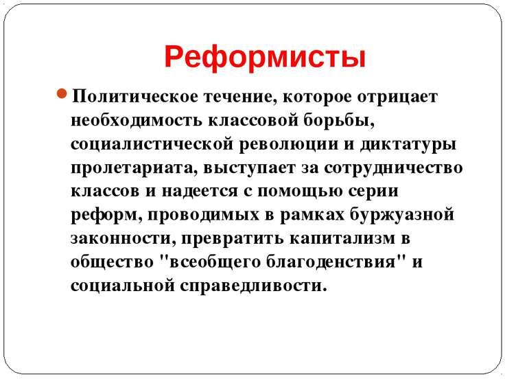 Реформисты Политическое течение, которое отрицает необходимость классовой бор...