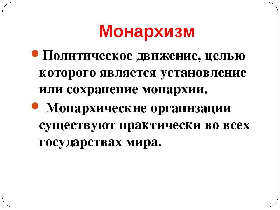 Монархизм Политическое движение, целью которого является установление или сох...