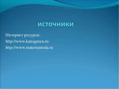 Интернет ресурсы: http://www.katiagreen.ru http://www.materiamoda.ru