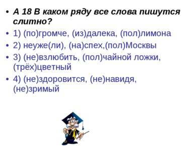 А 18 В каком ряду все слова пишутся слитно? 1) (по)громче, (из)далека, (пол)л...