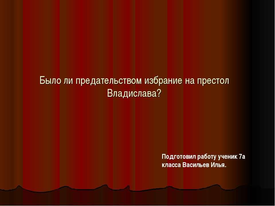 Было ли предательством избрание на престол Владислава? Подготовил работу учен...