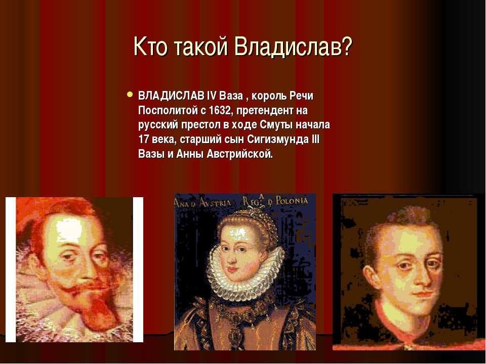 Кто такой Владислав? ВЛАДИСЛАВ IV Ваза , король Речи Посполитой с 1632, прете...