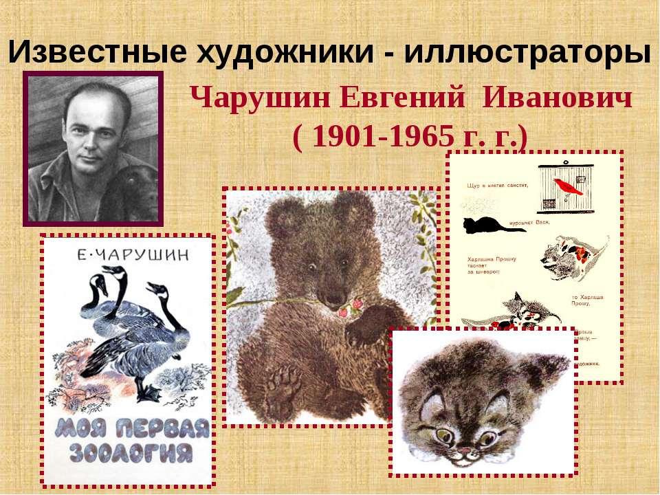 Известные художники - иллюстраторы Чарушин Евгений Иванович ( 1901-1965 г. г.)
