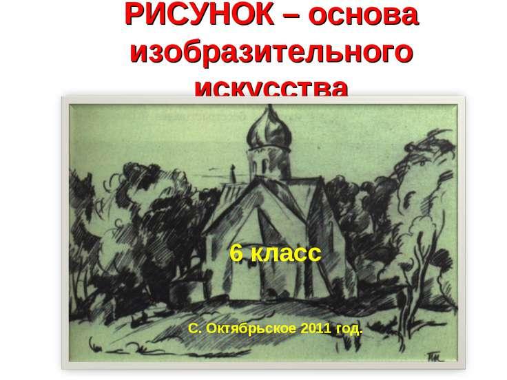 РИСУНОК – основа изобразительного искусства 6 класс С. Октябрьское 2011 год.