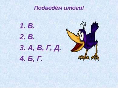 Подведём итоги! 1. В. 2. В. 3. А, В, Г, Д. 4. Б, Г.