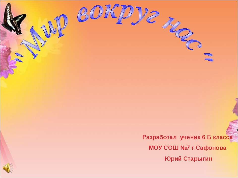Разработал ученик 6 Б класса МОУ СОШ №7 г.Сафонова Юрий Старыгин