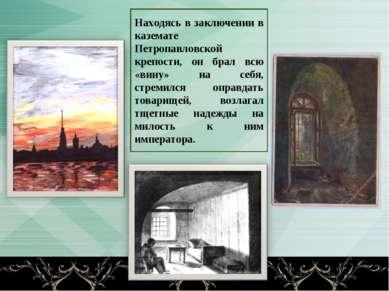 Находясь в заключении в каземате Петропавловской крепости, он брал всю «вину»...