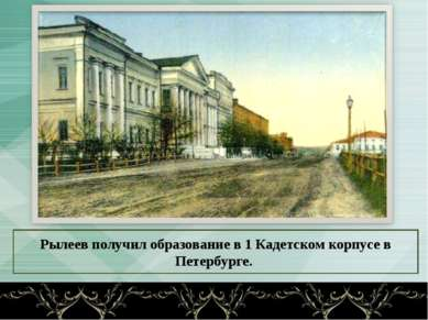Рылеев получил образование в 1 Кадетском корпусе в Петербурге.