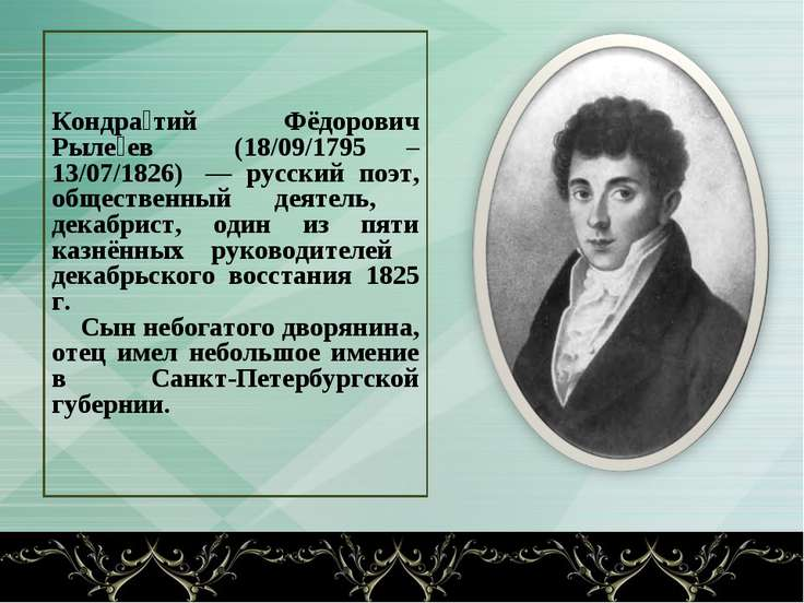 Кондра тий Фёдорович Рыле ев (18/09/1795 – 13/07/1826) — русский поэт, общес...