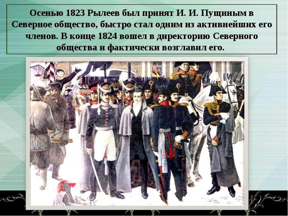 Осенью 1823 Рылеев был принят И. И. Пущиным в Северное общество, быстро стал ...