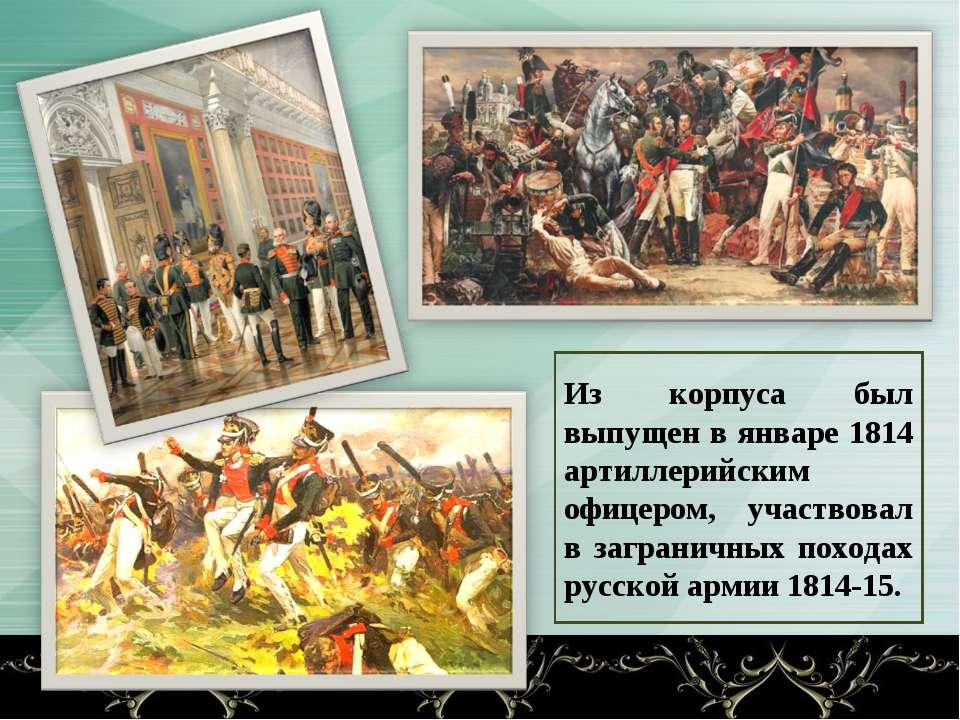 Из корпуса был выпущен в январе 1814 артиллерийским офицером, участвовал в за...