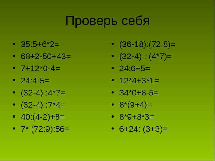 Проверь себя 35:5+6*2= 68+2-50+43= 7+12*0-4= 24:4-5= (32-4) :4*7= (32-4) :7*4...