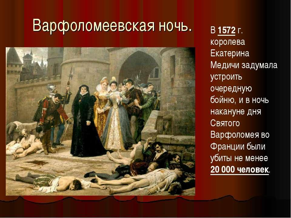 Варфоломеевская ночь. В 1572 г. королева Екатерина Медичи задумала устроить о...