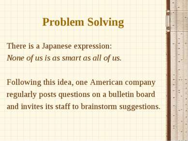 Problem Solving There is a Japanese expression: None of us is as smart as all...