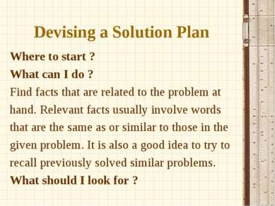 Devising a Solution Plan Where to start ? What can I do ? Find facts that are...