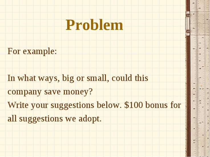 Problem For example: In what ways, big or small, could this company save mone...