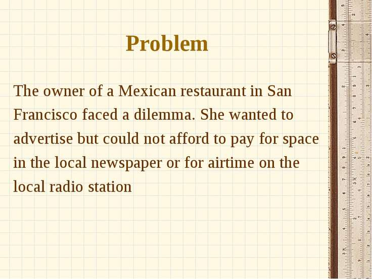 Problem The owner of a Mexican restaurant in San Francisco faced a dilemma. S...