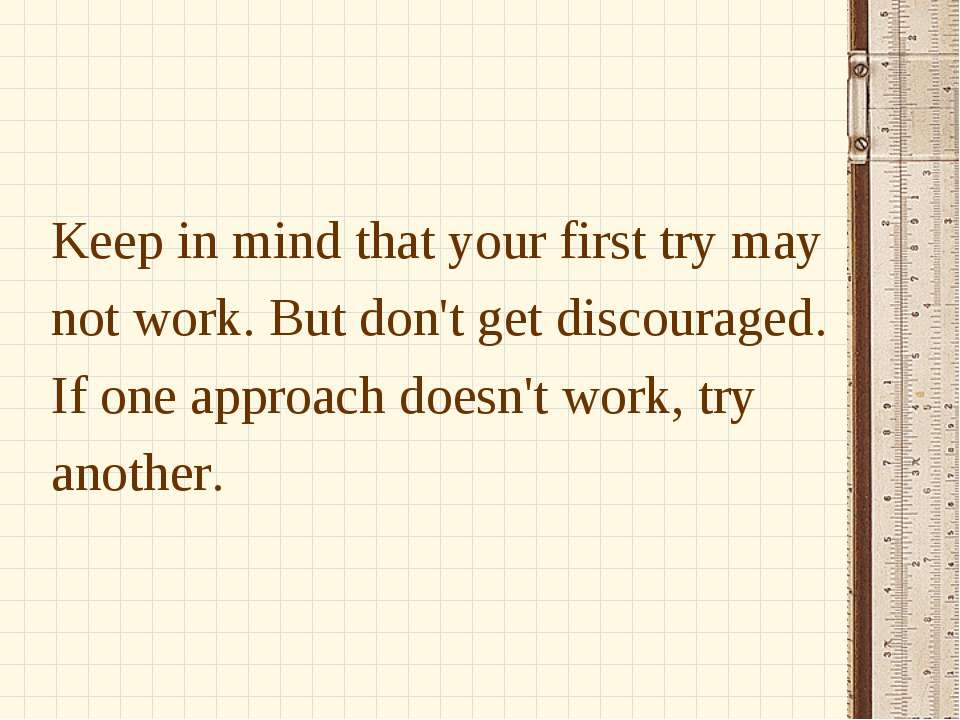 Keep in mind that your first try may not work. But don't get discouraged. If ...