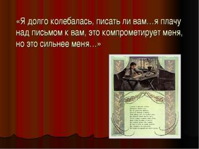 «Я долго колебалась, писать ли вам…я плачу над письмом к вам, это компрометир...