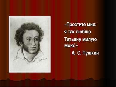 «Простите мне: я так люблю Татьяну милую мою!» А. С. Пушкин