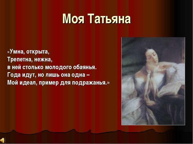 Моя Татьяна «Умна, открыта, Трепетна, нежна, в ней столько молодого обаянья. ...