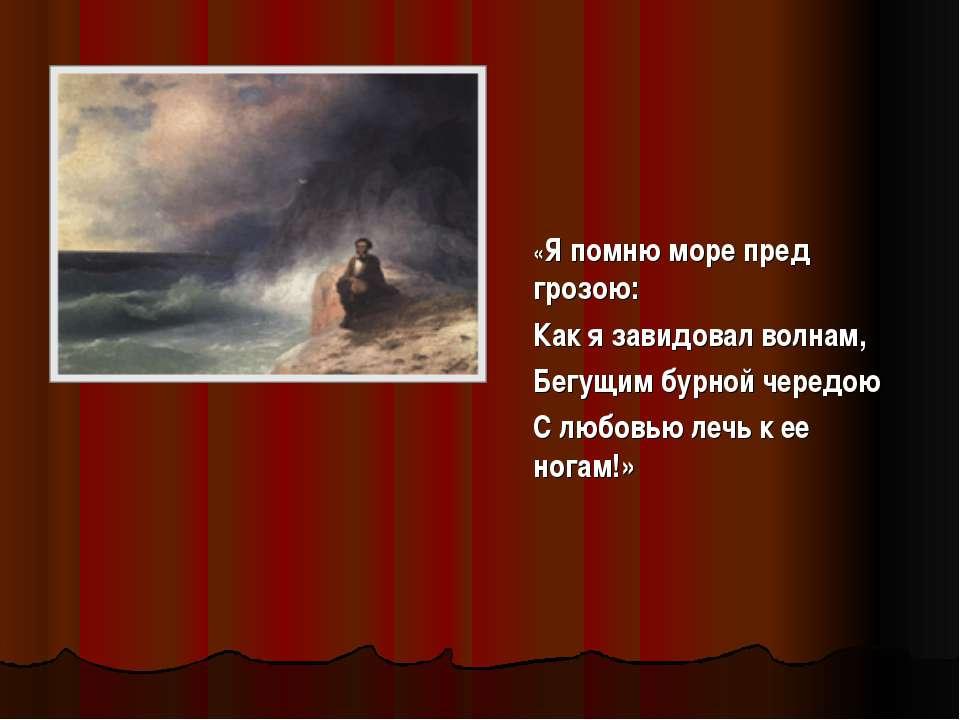«Я помню море пред грозою: Как я завидовал волнам, Бегущим бурной чередою С л...