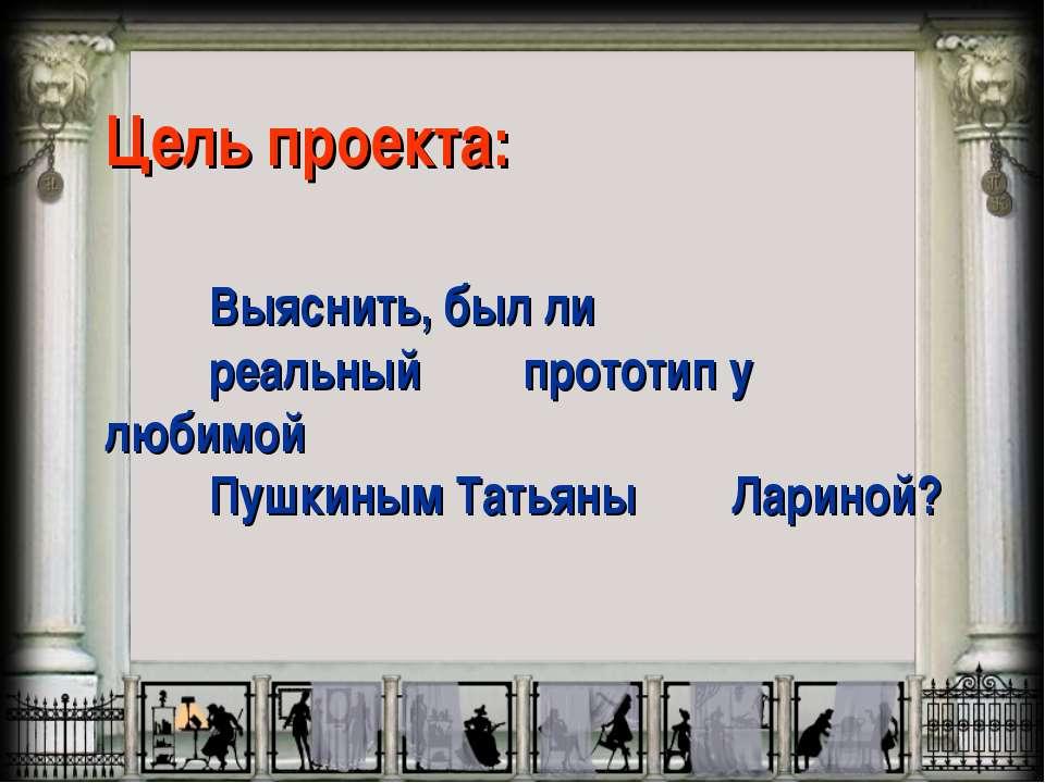 Цель проекта: Выяснить, был ли реальный прототип у любимой Пушкиным Татьяны Л...