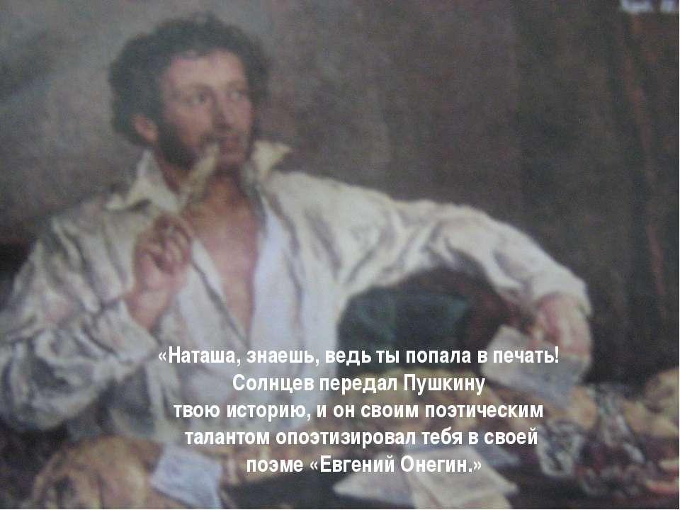 «Наташа, знаешь, ведь ты попала в печать! Солнцев передал Пушкину твою истори...