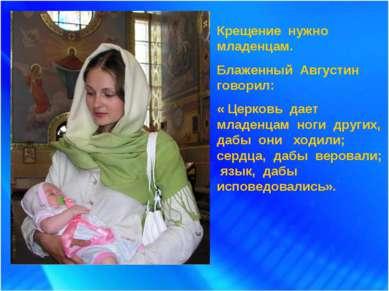 Крещение нужно младенцам. Блаженный Августин говорил: « Церковь дает младенца...