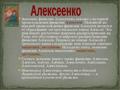 Значение фамилии Алексеенко связано с историей происхождения фамилии Алексеев...