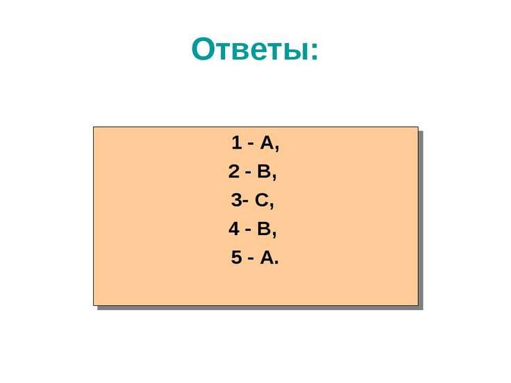 Ответы: 1 - А, 2 - В, 3- С, 4 - В, 5 - А.