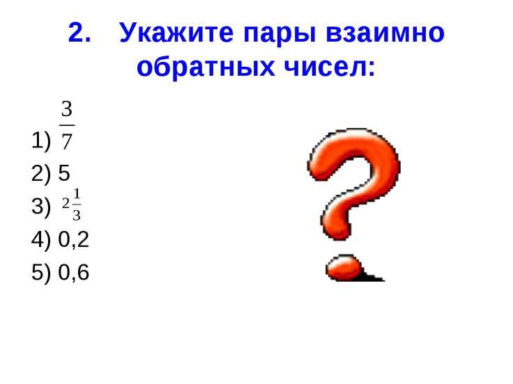 2. Укажите пары взаимно обратных чисел: 1) 2) 5 3) 4) 0,2 5) 0,6
