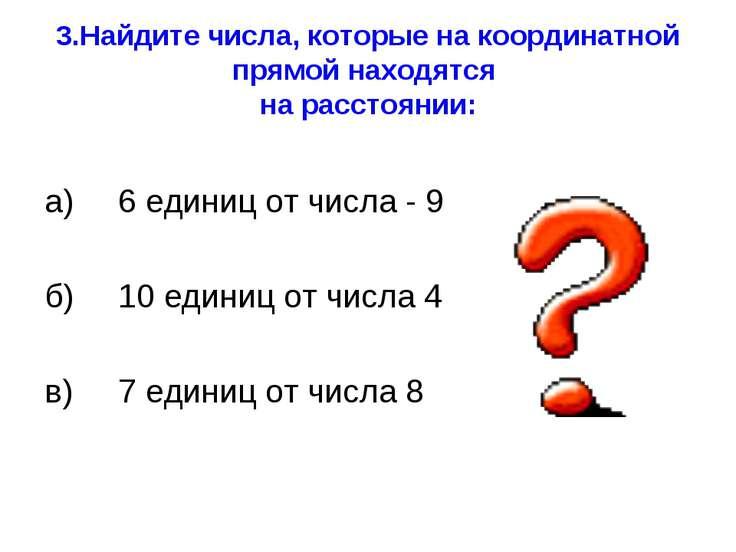 3.Найдите числа, которые на координатной прямой находятся на расстоянии: а) 6...
